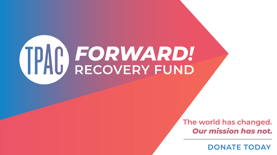 TPAC Forward! Recovery Fund: The world has changed. Our mission has now. DONATE TODAY